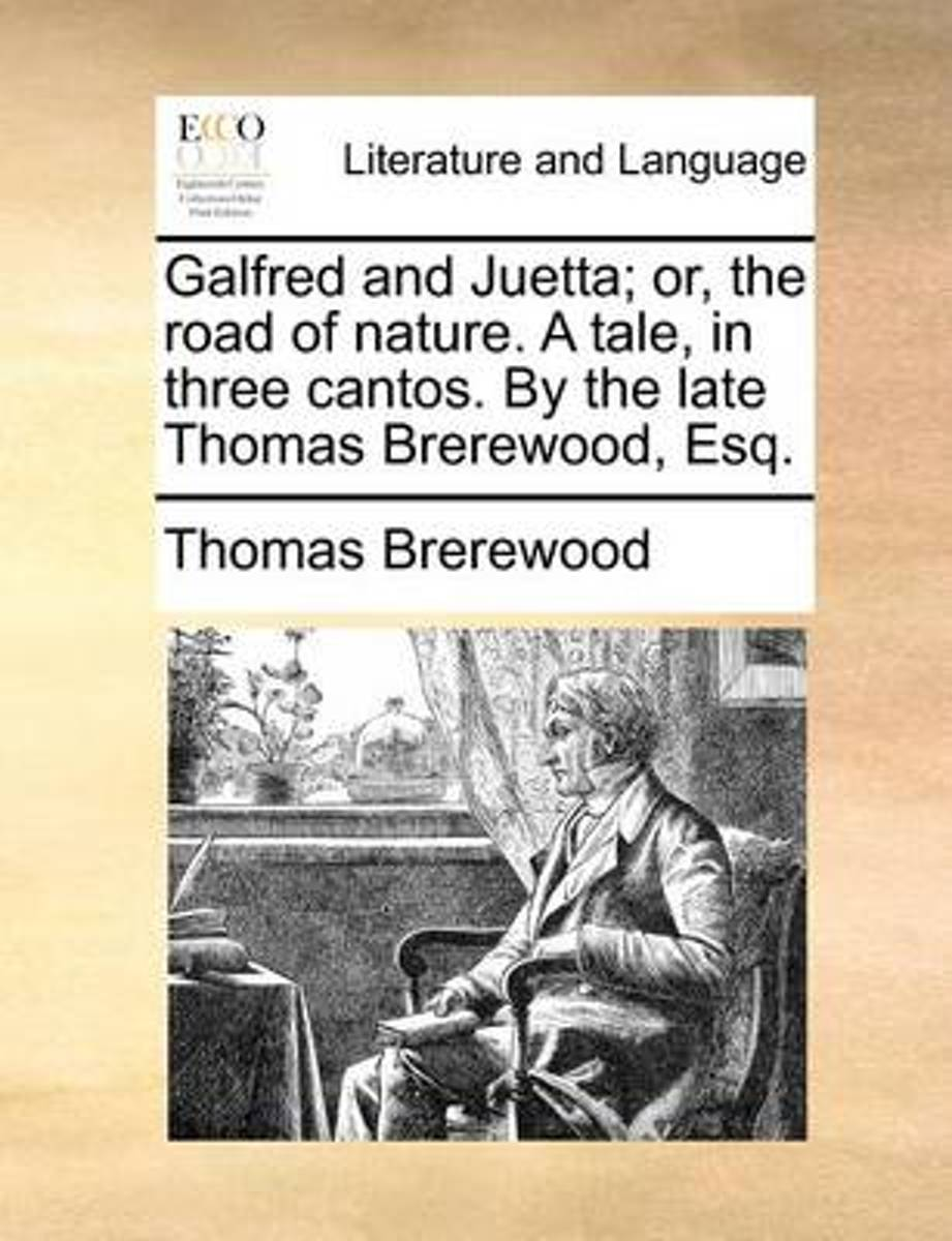 Galfred and Juetta; Or, the Road of Nature. a Tale, in Three Cantos. by the Late Thomas Brerewood, Esq