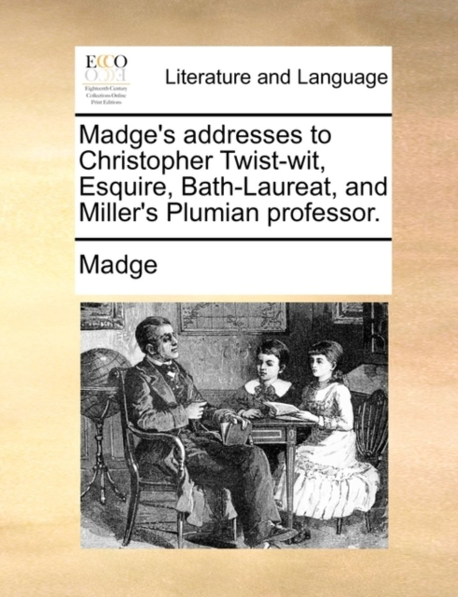 Madge's Addresses to Christopher Twist-Wit, Esquire, Bath-Laureat, and Miller's Plumian Professor.