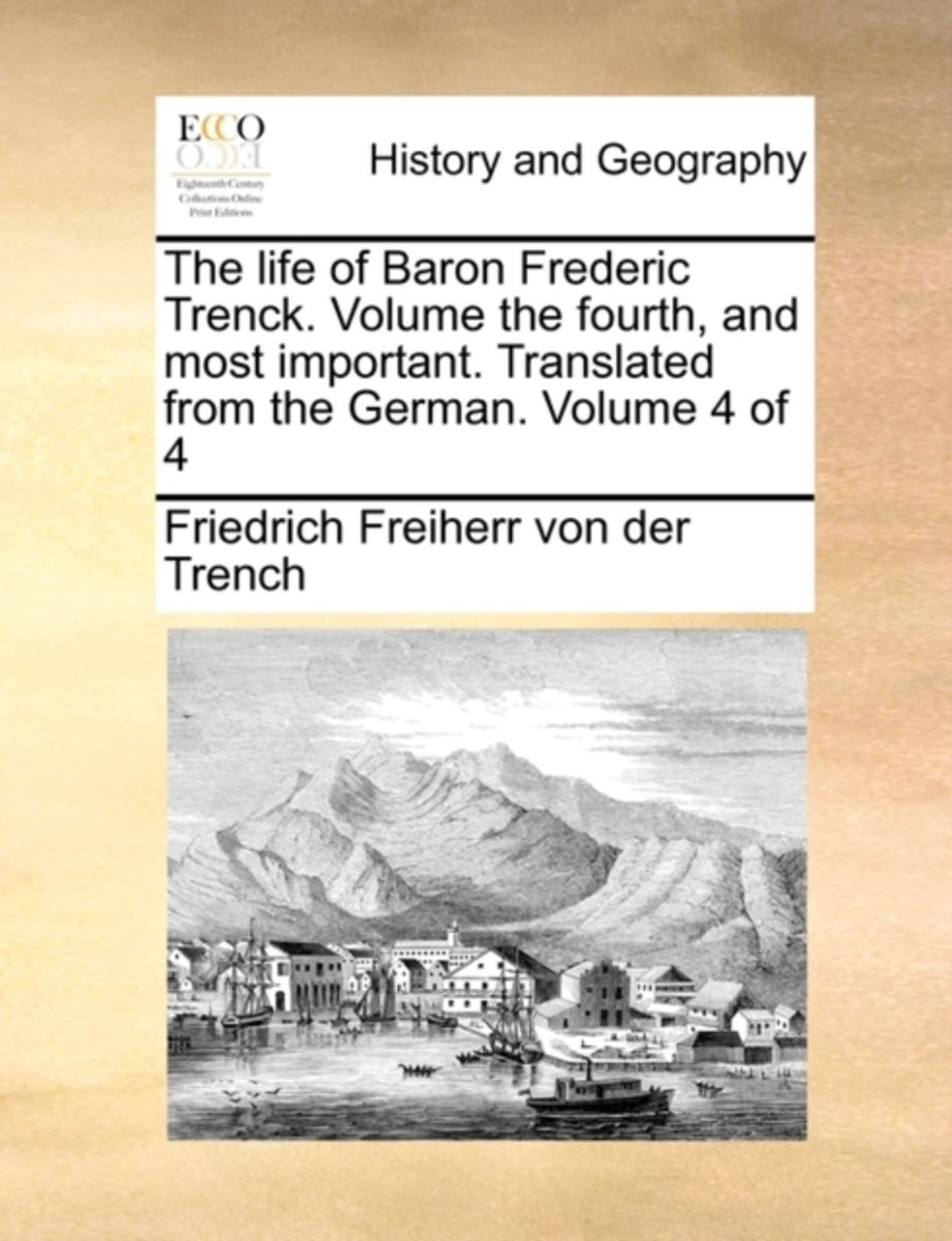 The Life of Baron Frederic Trenck. Volume the Fourth, and Most Important. Translated from the German. Volume 4 of 4