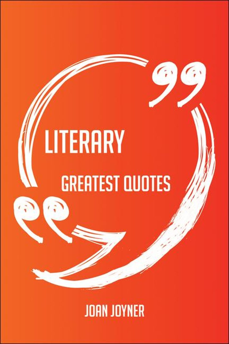 Literary Greatest Quotes - Quick, Short, Medium Or Long Quotes. Find The Perfect Literary Quotations For All Occasions - Spicing Up Letters, Speeches, And Everyday Conversations.