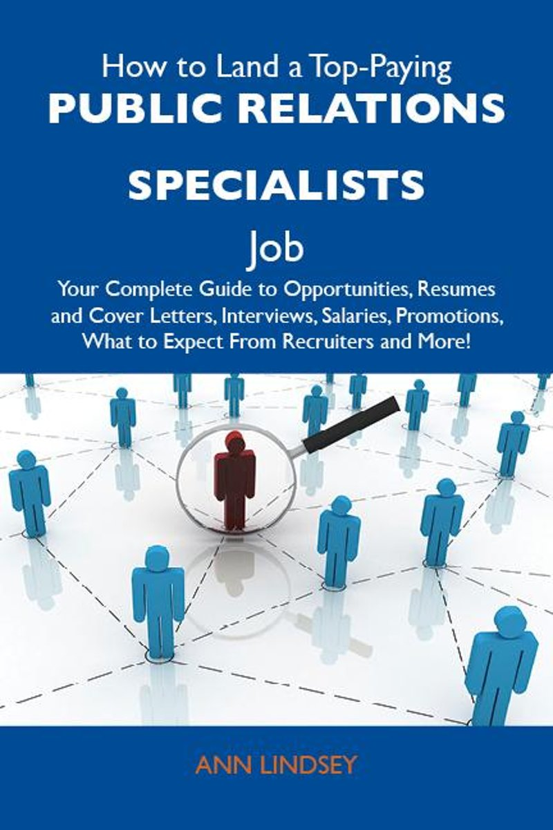 How to Land a Top-Paying Public relations specialists Job: Your Complete Guide to Opportunities, Resumes and Cover Letters, Interviews, Salaries, Promotions, What to Expect From Recruiters an