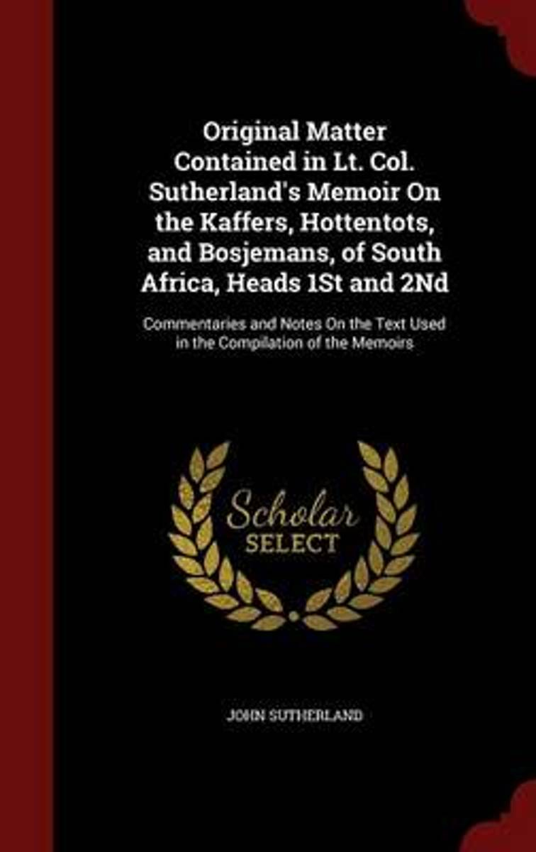 Original Matter Contained in Lt. Col. Sutherland's Memoir on the Kaffers, Hottentots, and Bosjemans, of South Africa, Heads 1st and 2nd