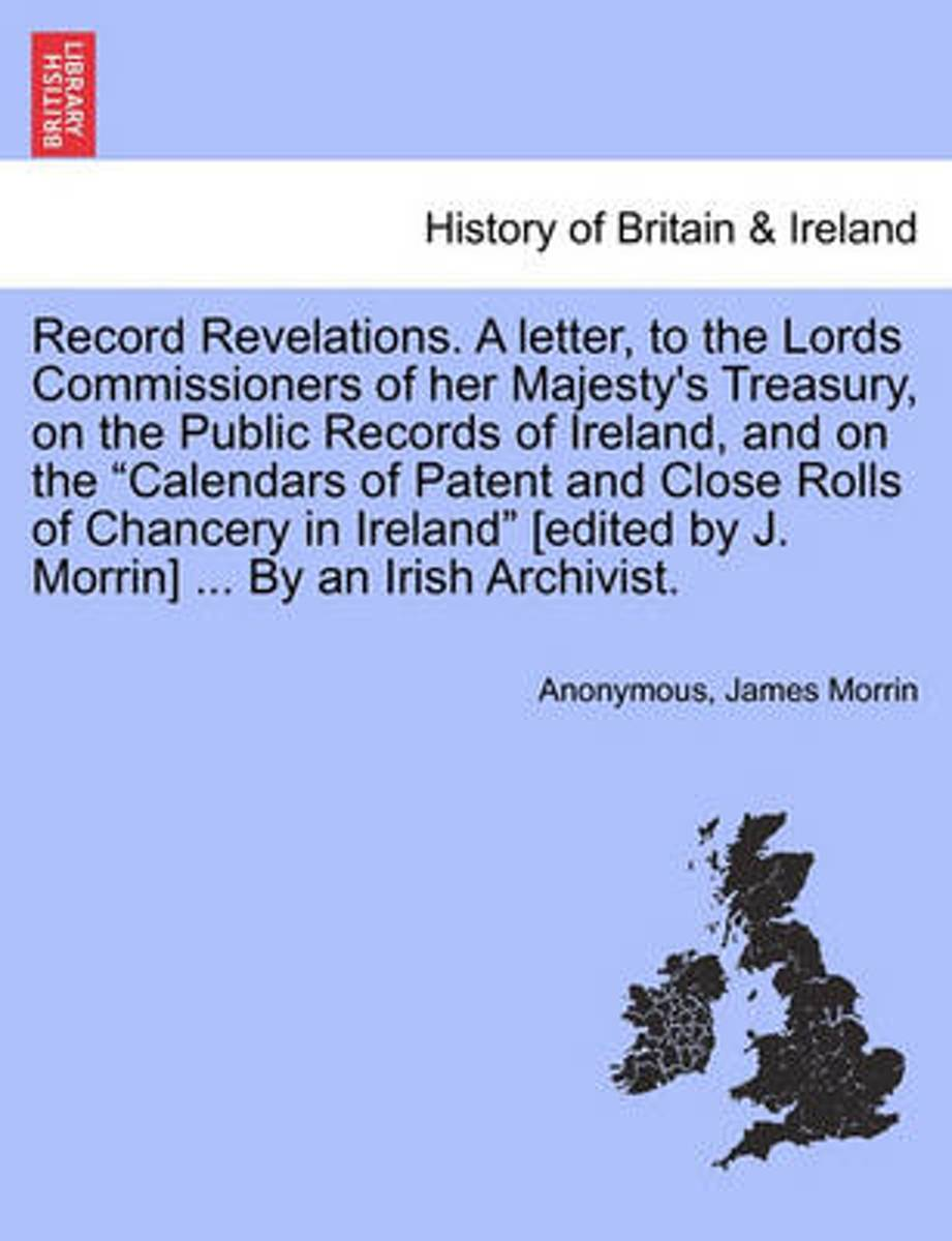 Record Revelations. a Letter, to the Lords Commissioners of Her Majesty's Treasury, on the Public Records of Ireland, and on the Calendars of Patent and Close Rolls of Chancery in Ireland [Ed