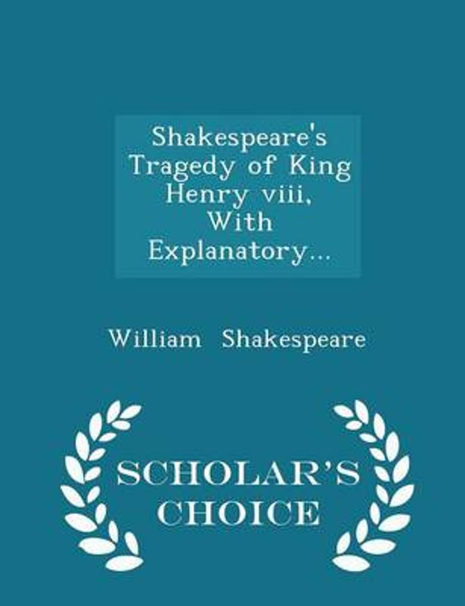 Shakespeare's Tragedy of King Henry VIII, with Explanatory... - Scholar's Choice Edition