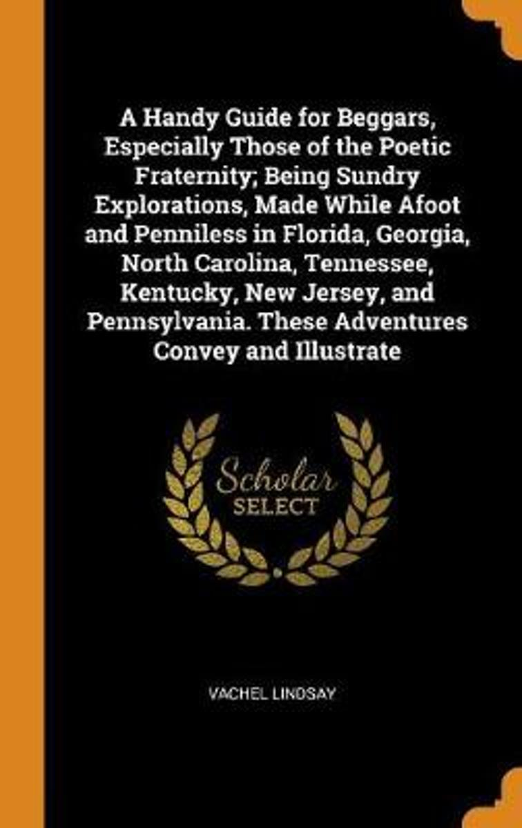 A Handy Guide for Beggars, Especially Those of the Poetic Fraternity; Being Sundry Explorations, Made While Afoot and Penniless in Florida, Georgia, North Carolina, Tennessee, Kentucky, New J