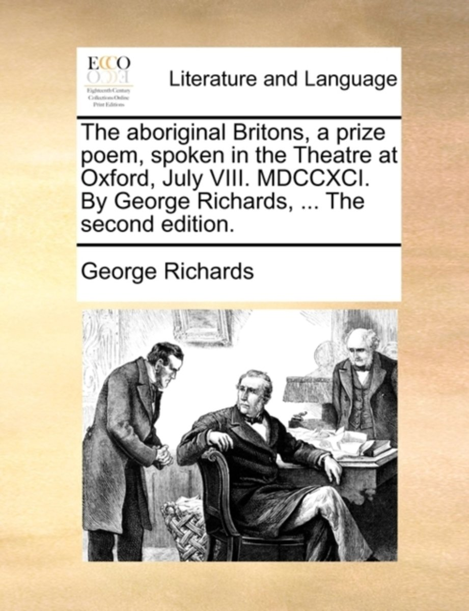 The Aboriginal Britons, a Prize Poem, Spoken in the Theatre at Oxford, July VIII. MDCCXCI. by George Richards, ... the Second Edition