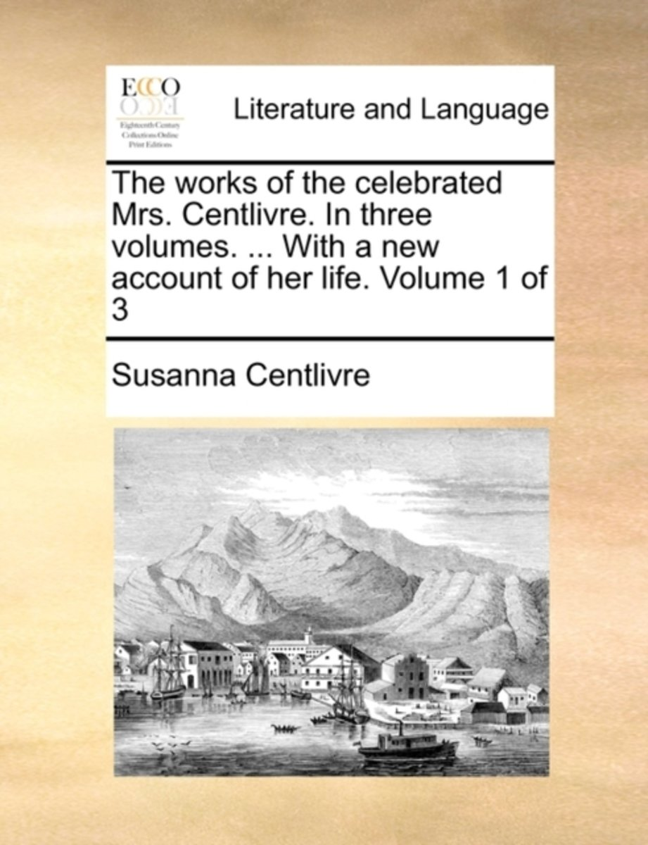 The Works of the Celebrated Mrs. Centlivre. in Three Volumes. ... with a New Account of Her Life. Volume 1 of 3
