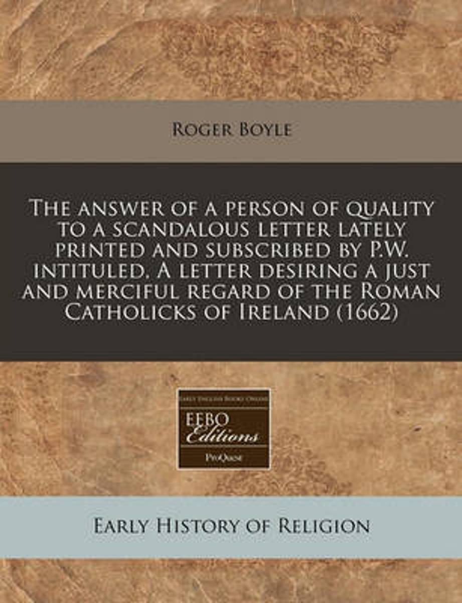 The Answer of a Person of Quality to a Scandalous Letter Lately Printed and Subscribed by P.W. Intituled, a Letter Desiring a Just and Merciful Regard of the Roman Catholicks of Ireland (1662