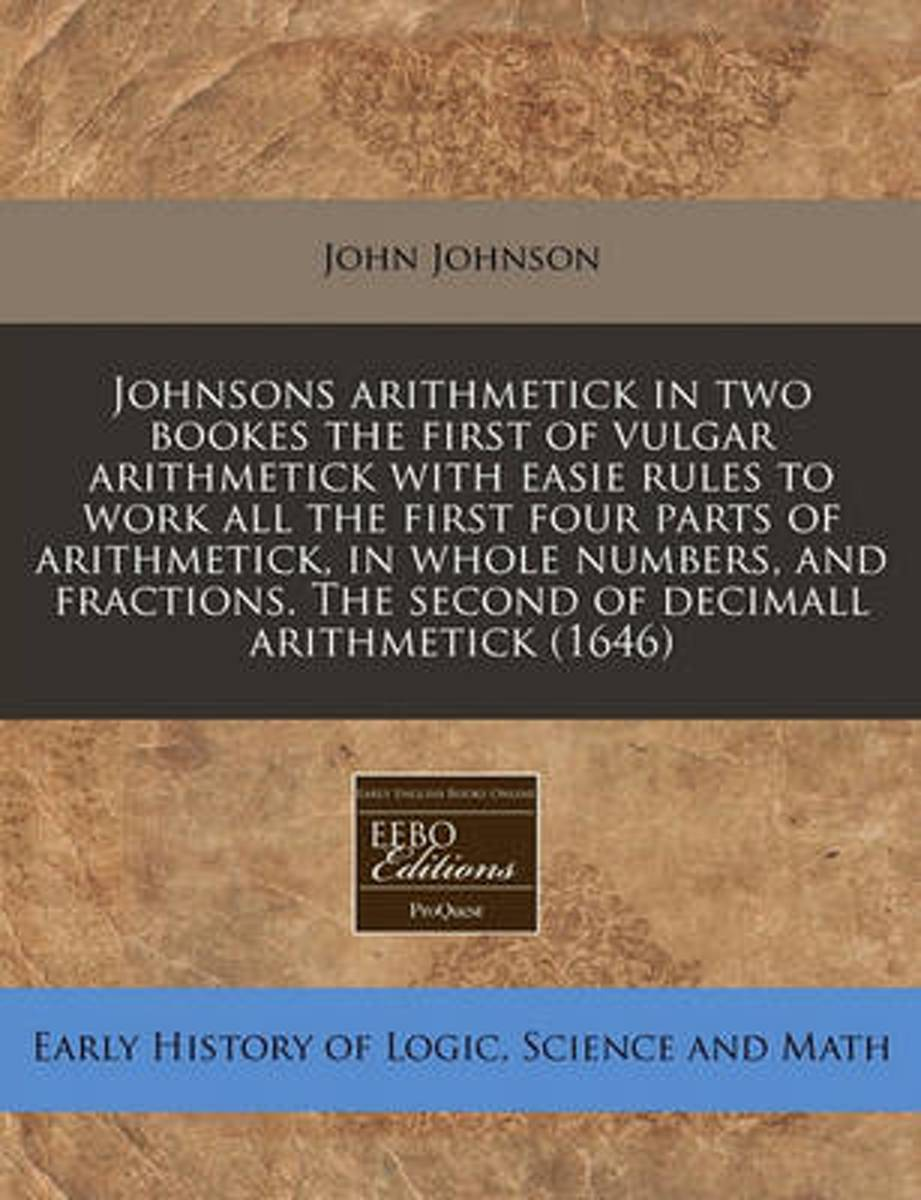 Johnsons Arithmetick in Two Bookes the First of Vulgar Arithmetick with Easie Rules to Work All the First Four Parts of Arithmetick, in Whole Numbers, and Fractions. the Second of Decimall Ar
