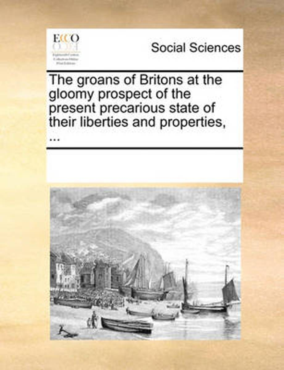 The Groans of Britons at the Gloomy Prospect of the Present Precarious State of Their Liberties and Properties,