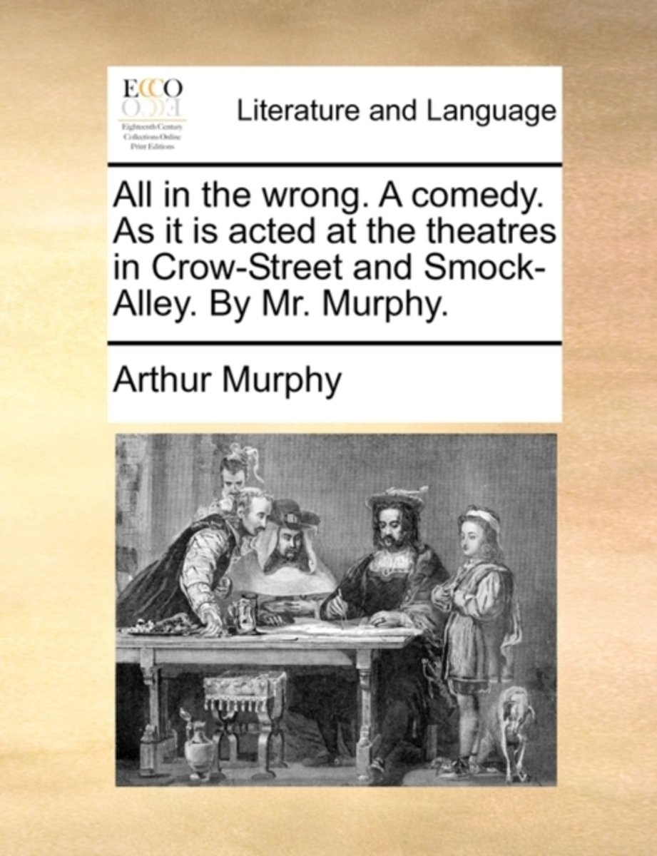 All in the Wrong. a Comedy. as It Is Acted at the Theatres in Crow-Street and Smock-Alley. by Mr. Murphy.
