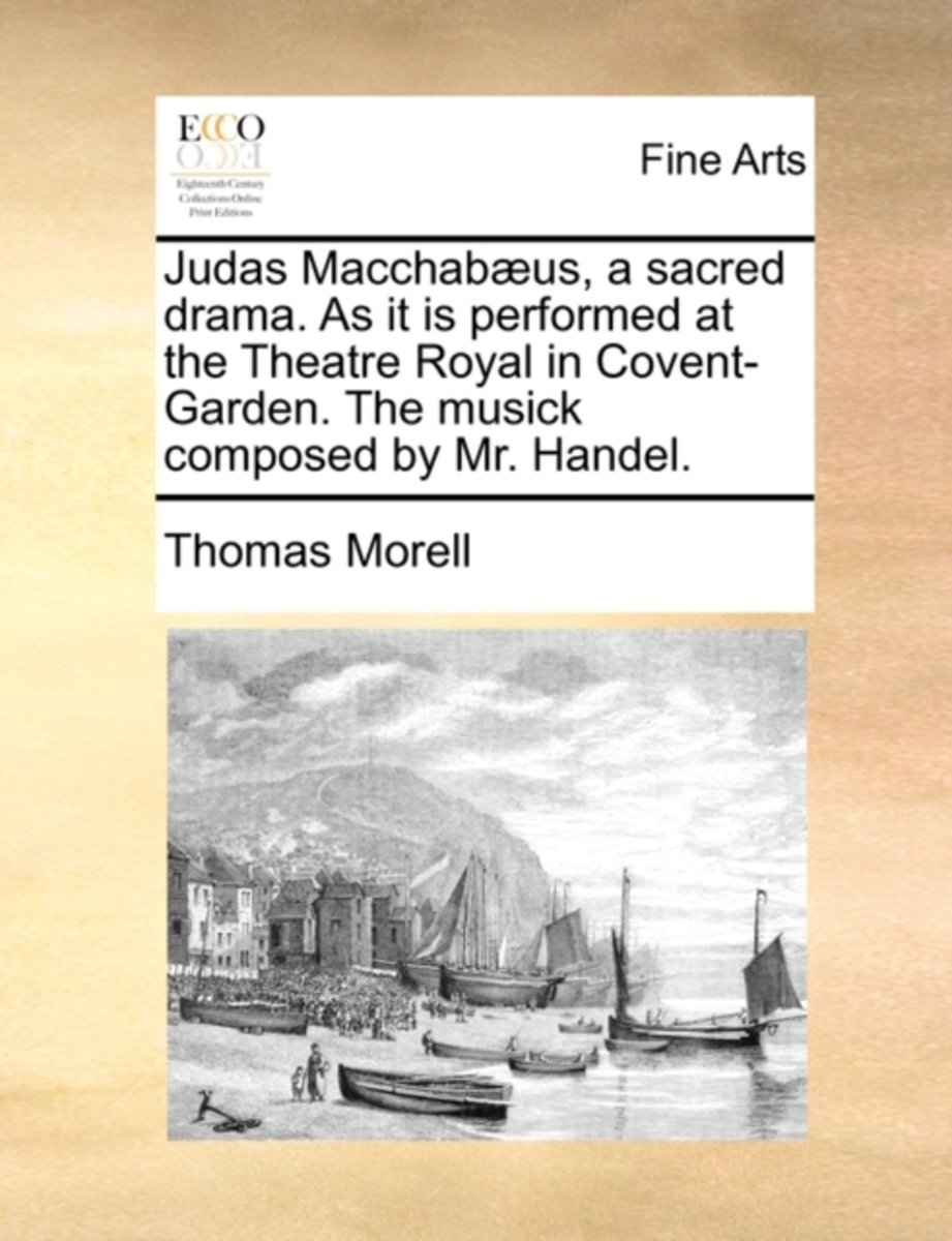 Judas Macchab�us, a Sacred Drama. as It Is Performed at the Theatre Royal in Covent-Garden. the Musick Composed by Mr. Handel