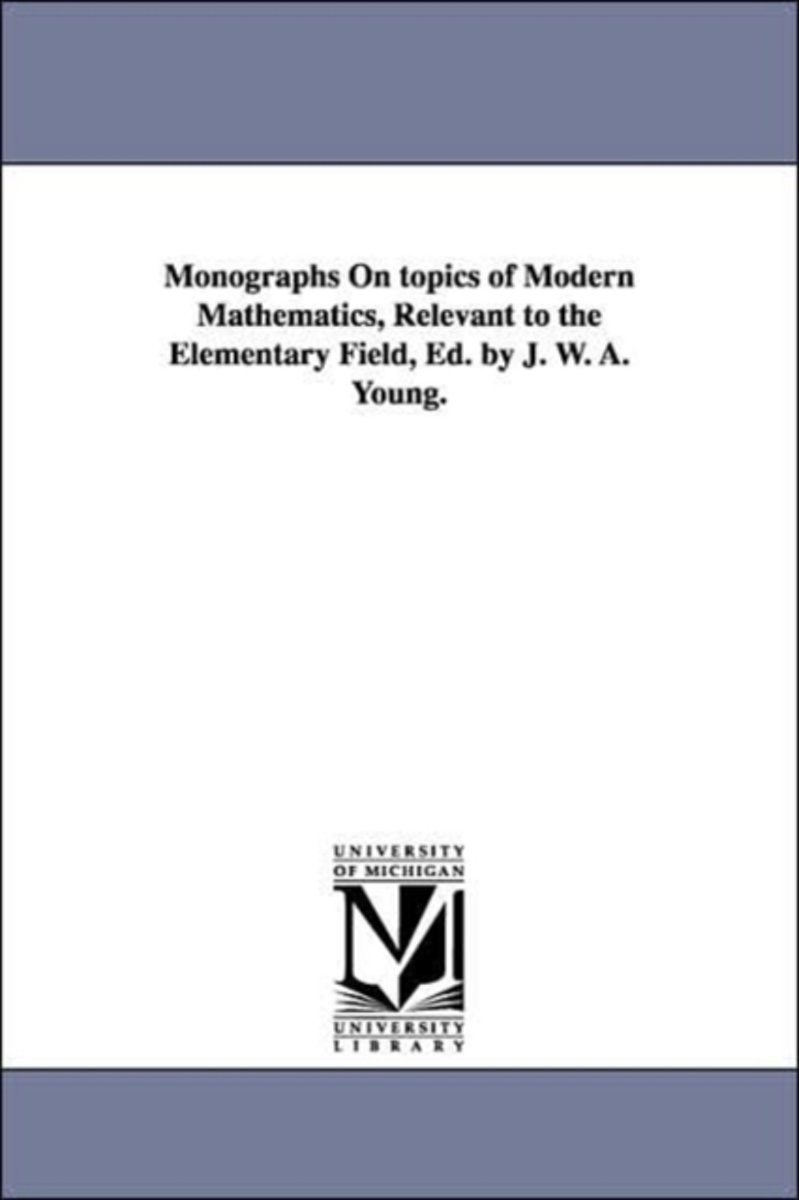 Monographs on Topics of Modern Mathematics, Relevant to the Elementary Field, Ed. by J. W. A. Young.