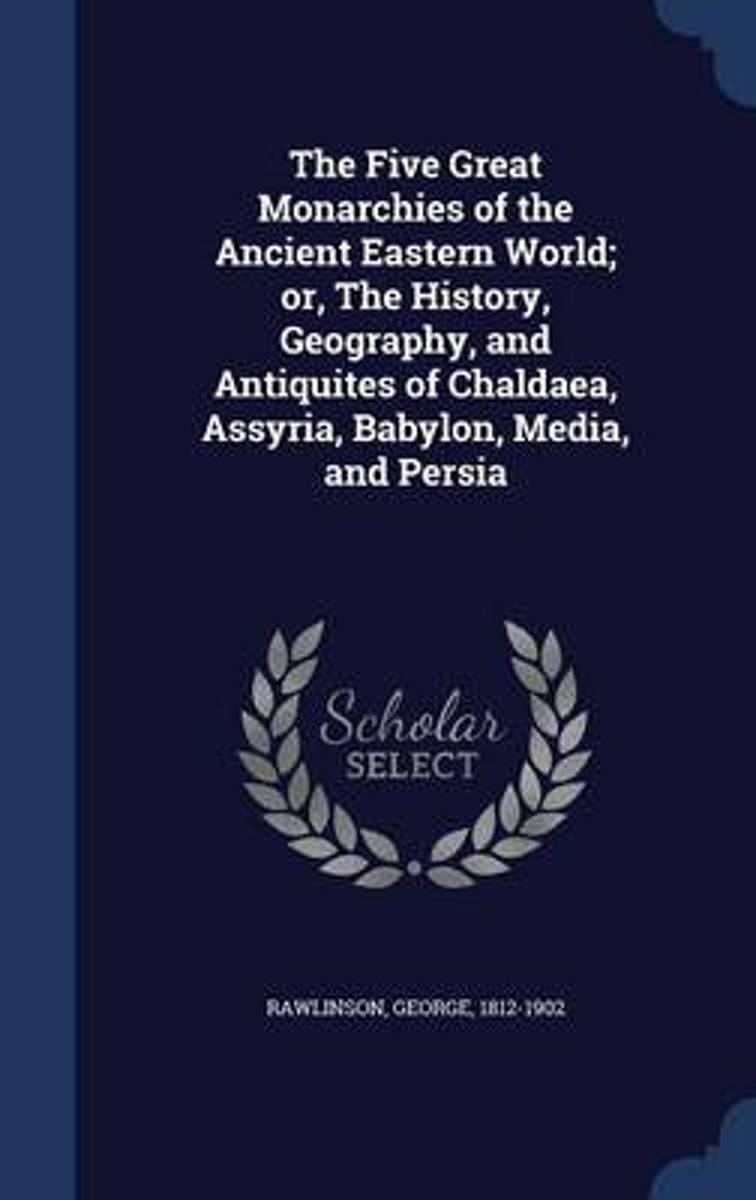 The Five Great Monarchies of the Ancient Eastern World; Or, the History, Geography, and Antiquites of Chaldaea, Assyria, Babylon, Media, and Persia