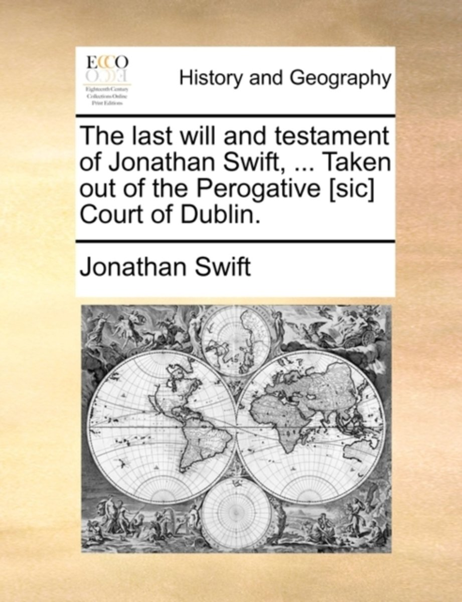 The Last Will and Testament of Jonathan Swift, ... Taken Out of the Perogative [sic] Court of Dublin