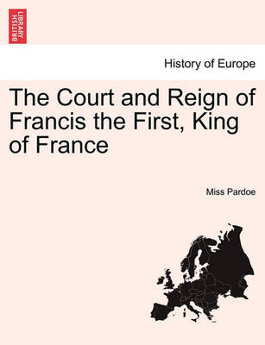 The Court and Reign of Francis the First, King of France. Vol. I.
