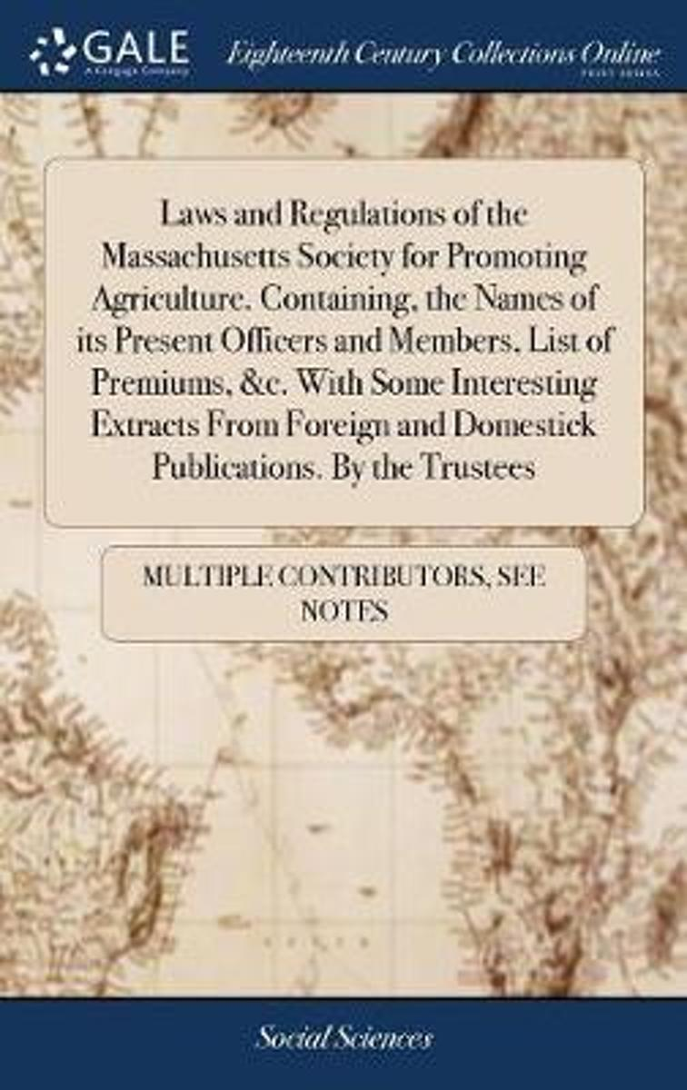 Laws and Regulations of the Massachusetts Society for Promoting Agriculture. Containing, the Names of Its Present Officers and Members, List of Premiums, &c. with Some Interesting Extracts fr