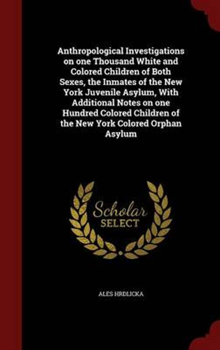 Anthropological Investigations on One Thousand White and Colored Children of Both Sexes, the Inmates of the New York Juvenile Asylum, with Additional Notes on One Hundred Colored Children of