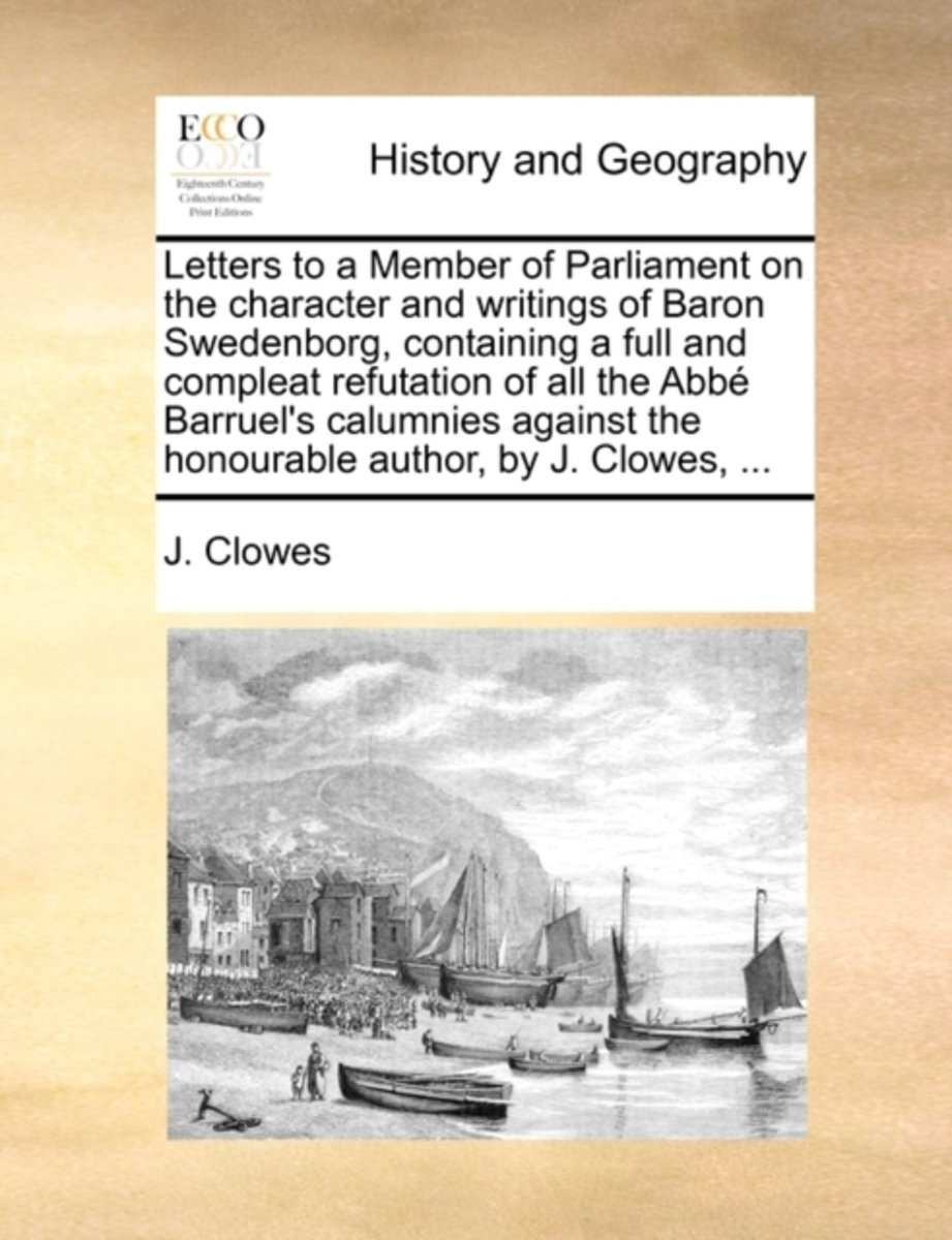 Letters to a Member of Parliament on the Character and Writings of Baron Swedenborg, Containing a Full and Compleat Refutation of All the Abb� Barruel's Calumnies Against the Honourable Autho