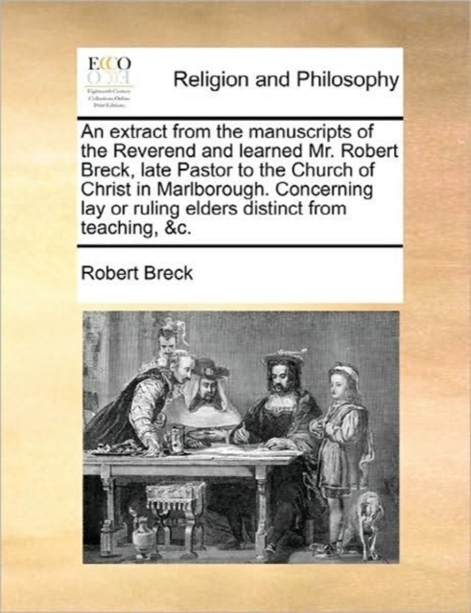 An Extract from the Manuscripts of the Reverend and Learned Mr. Robert Breck, Late Pastor to the Church of Christ in Marlborough. Concerning Lay or Ruling Elders Distinct from Teaching, &C.