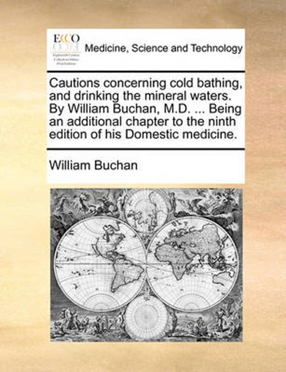 Cautions Concerning Cold Bathing, and Drinking the Mineral Waters. by William Buchan, M.D. ... Being an Additional Chapter to the Ninth Edition of His Domestic Medicine