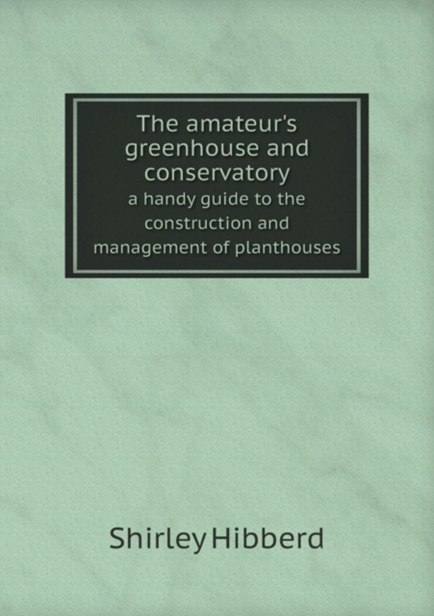 The Amateur's Greenhouse and Conservatory a Handy Guide to the Construction and Management of Planthouses