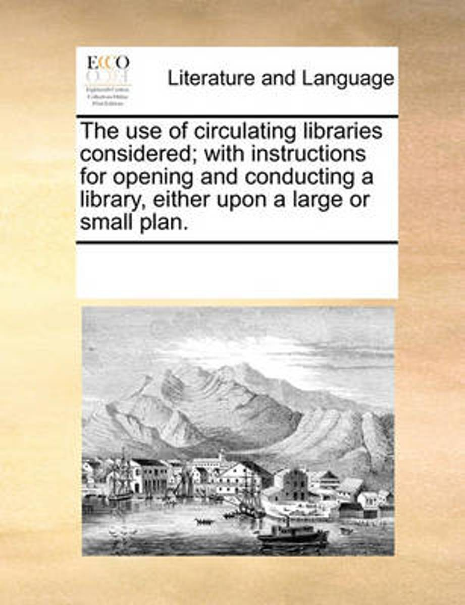 The Use of Circulating Libraries Considered; With Instructions for Opening and Conducting a Library, Either Upon a Large or Small Plan.