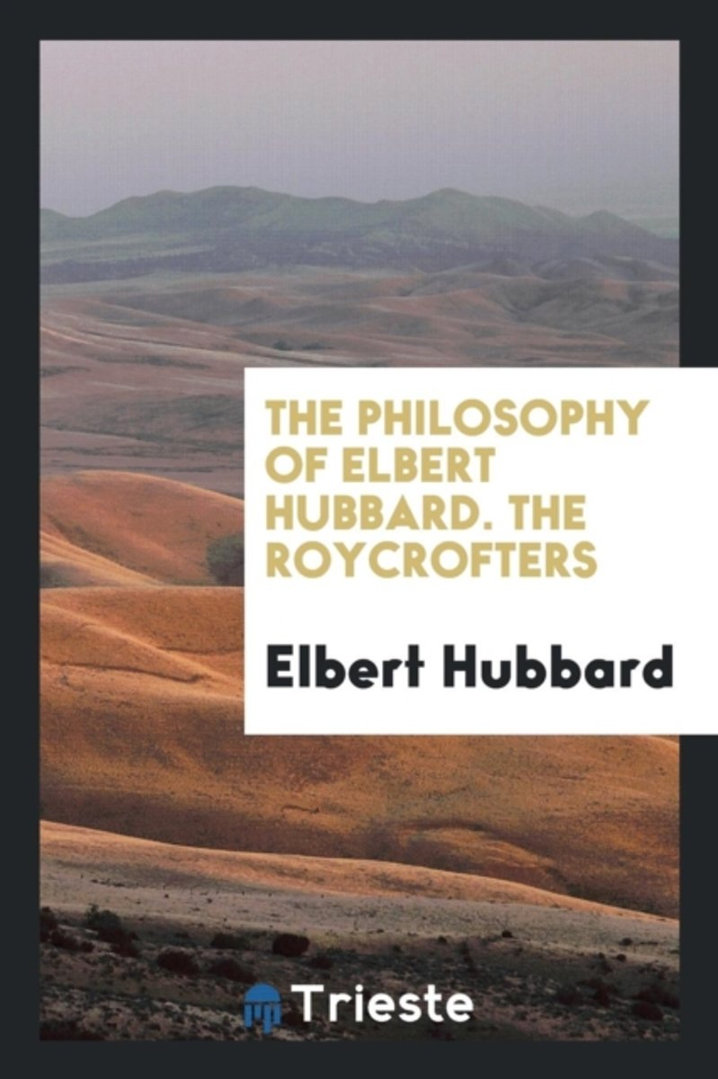 The Philosophy of Elbert Hubbard. the Roycrofters
