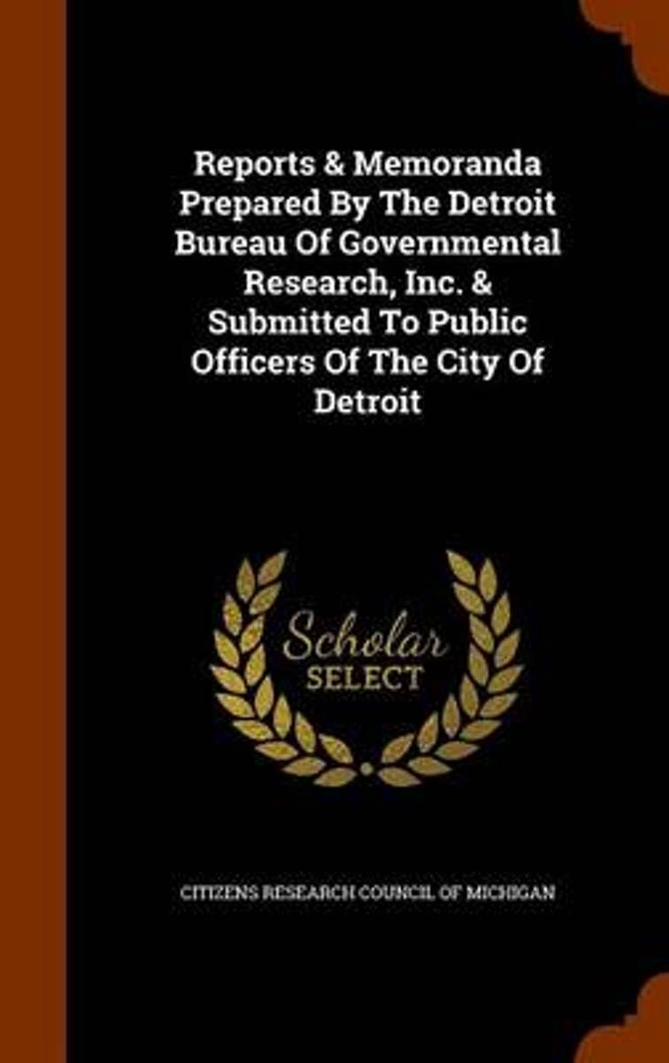 Reports & Memoranda Prepared by the Detroit Bureau of Governmental Research, Inc. & Submitted to Public Officers of the City of Detroit