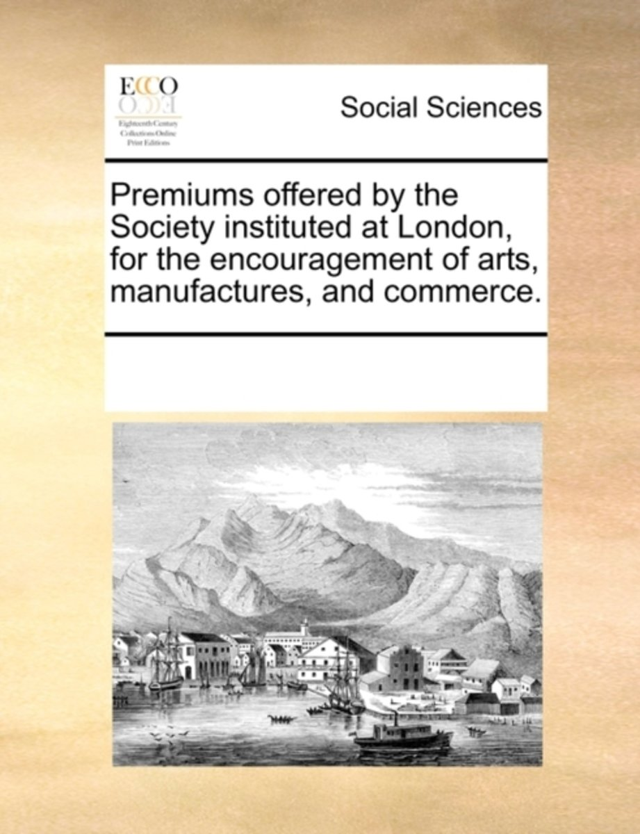 Premiums Offered by the Society, Instituted at London, for the Encouragement of Arts, Manufactures, and Commerce