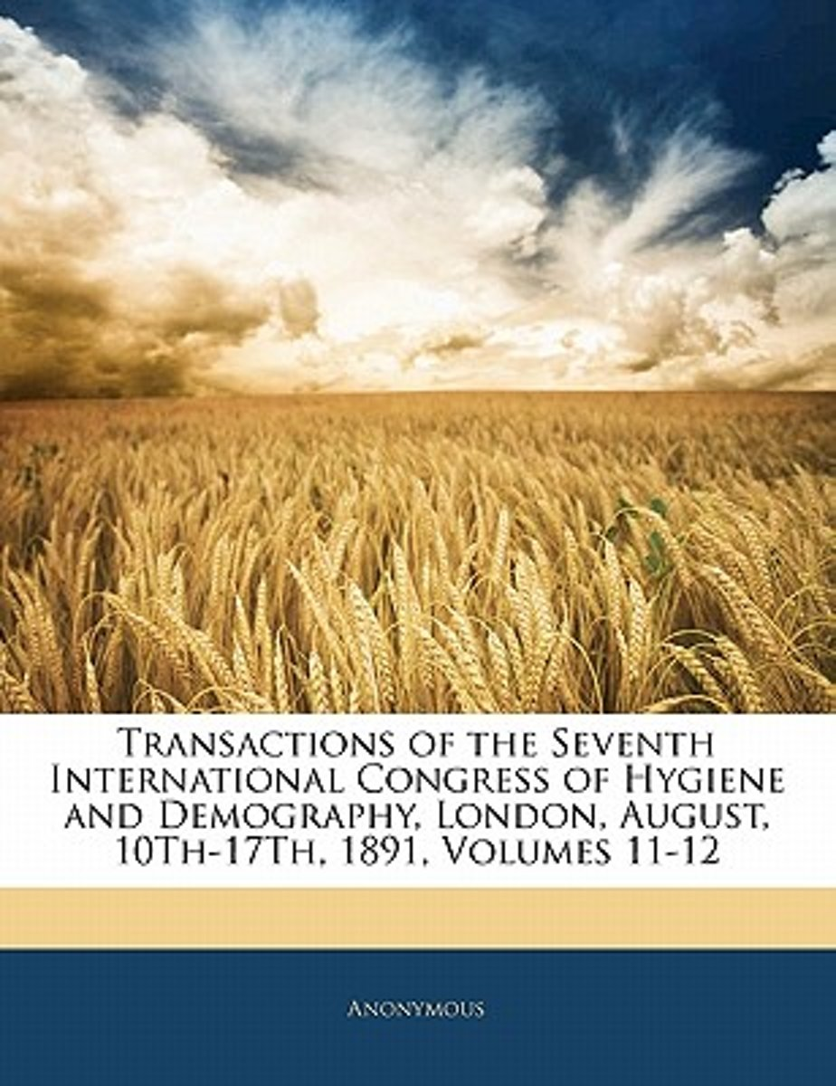 Transactions Of The Seventh International Congress Of Hygiene And Demography, London, August, 10Th-17Th, 1891, Volumes 11-12