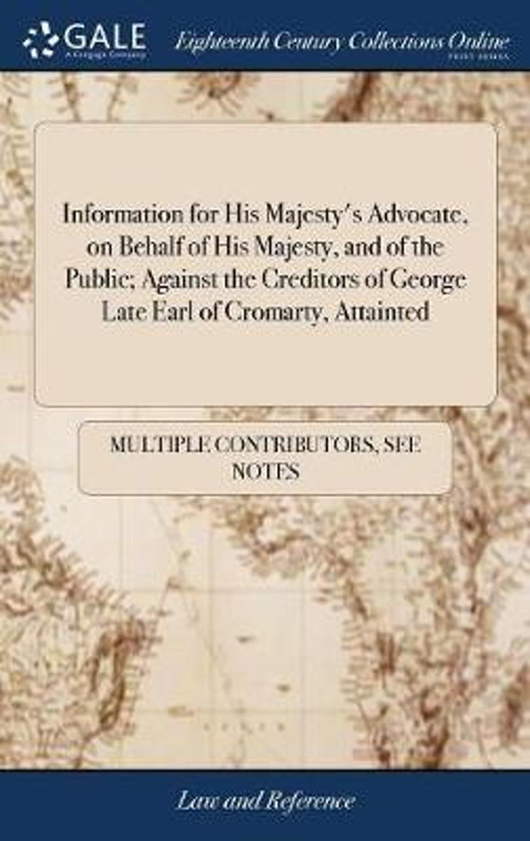 Information for His Majesty's Advocate, on Behalf of His Majesty, and of the Public; Against the Creditors of George Late Earl of Cromarty, Attainted