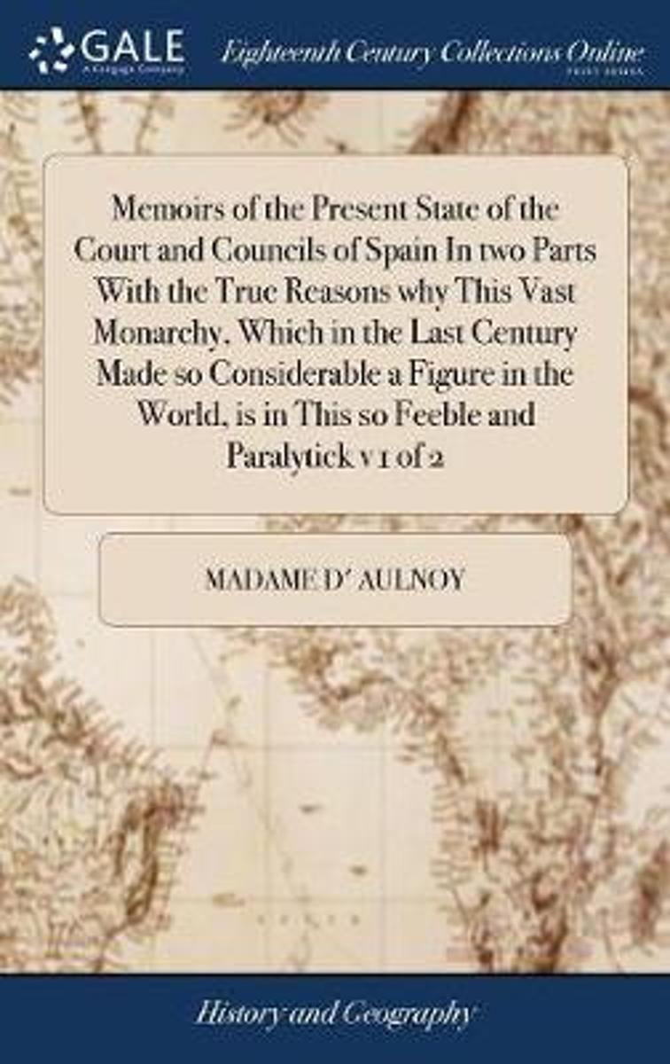 Memoirs of the Present State of the Court and Councils of Spain in Two Parts with the True Reasons Why This Vast Monarchy, Which in the Last Century Made So Considerable a Figure in the World