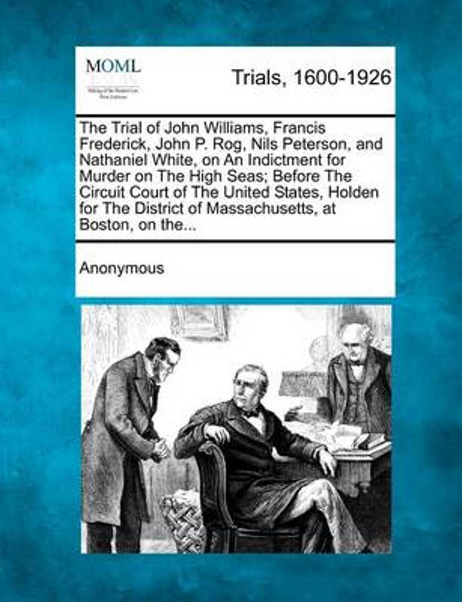 The Trial of John Williams, Francis Frederick, John P. Rog, Nils Peterson, and Nathaniel White, on an Indictment for Murder on the High Seas; Before the Circuit Court of the United States, Ho