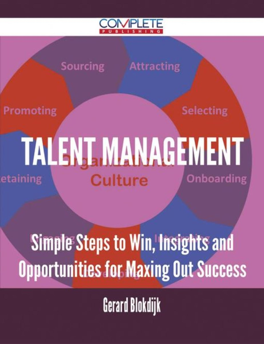 Talent Management - Simple Steps to Win, Insights and Opportunities for Maxing Out Success