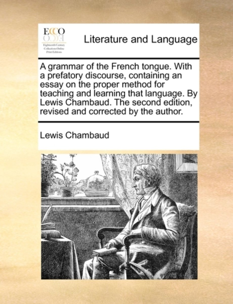 A Grammar of the French Tongue. with a Prefatory Discourse, Containing an Essay on the Proper Method for Teaching and Learning That Language. by Lewis Chambaud. the Second Edition, Revised an