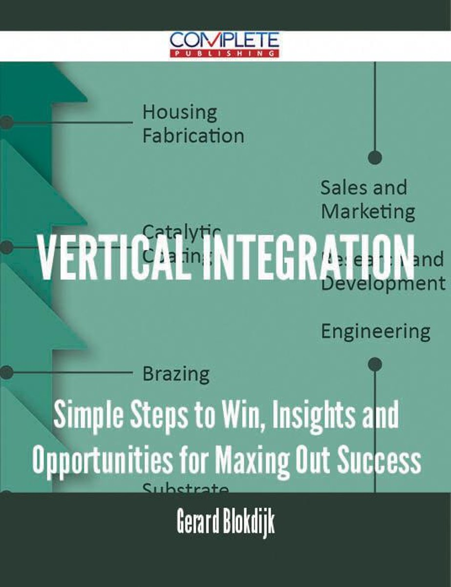 Vertical Integration - Simple Steps to Win, Insights and Opportunities for Maxing Out Success