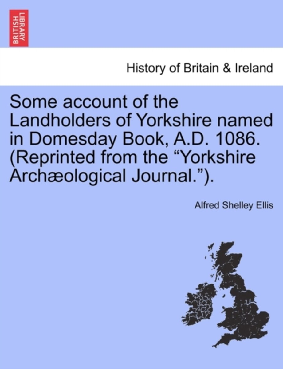 Some Account of the Landholders of Yorkshire Named in Domesday Book, A.D. 1086. (Reprinted from the Yorkshire Archaeological Journal.).