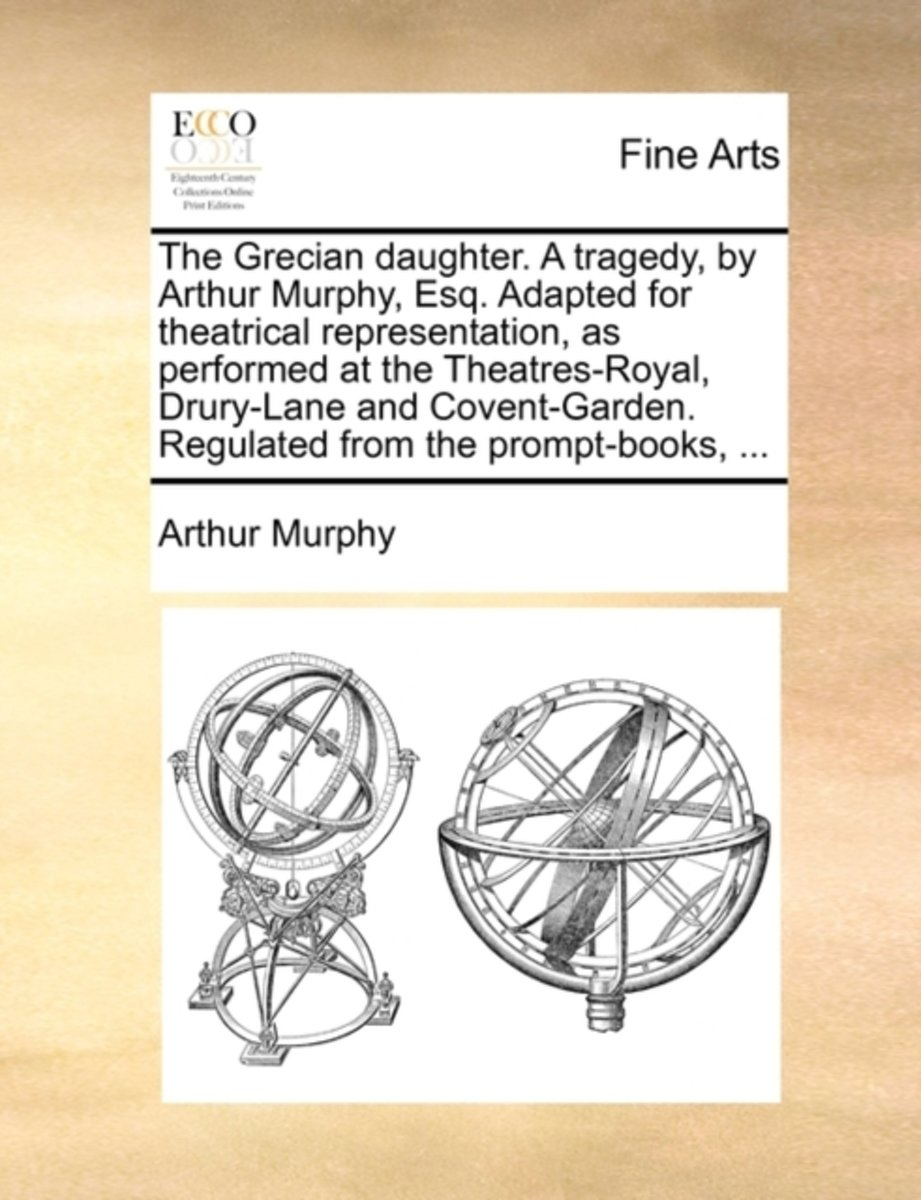 The Grecian Daughter. a Tragedy, by Arthur Murphy, Esq. Adapted for Theatrical Representation, as Performed at the Theatres-Royal, Drury-Lane and Covent-Garden. Regulated from the Prompt-Book