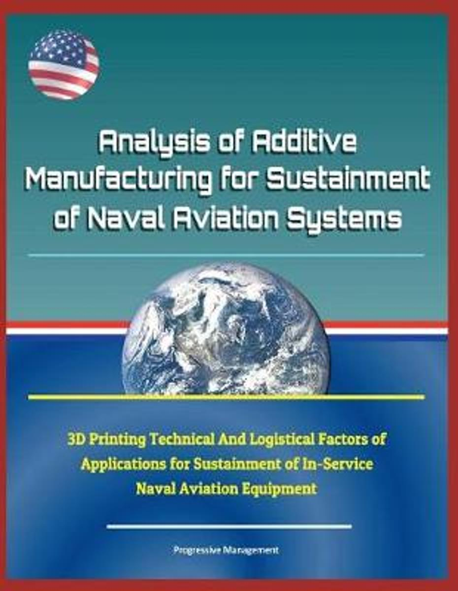Analysis of Additive Manufacturing for Sustainment of Naval Aviation Systems - 3D Printing Technical and Logistical Factors of Applications for Sustainment of In-Service Naval Aviation Equipm