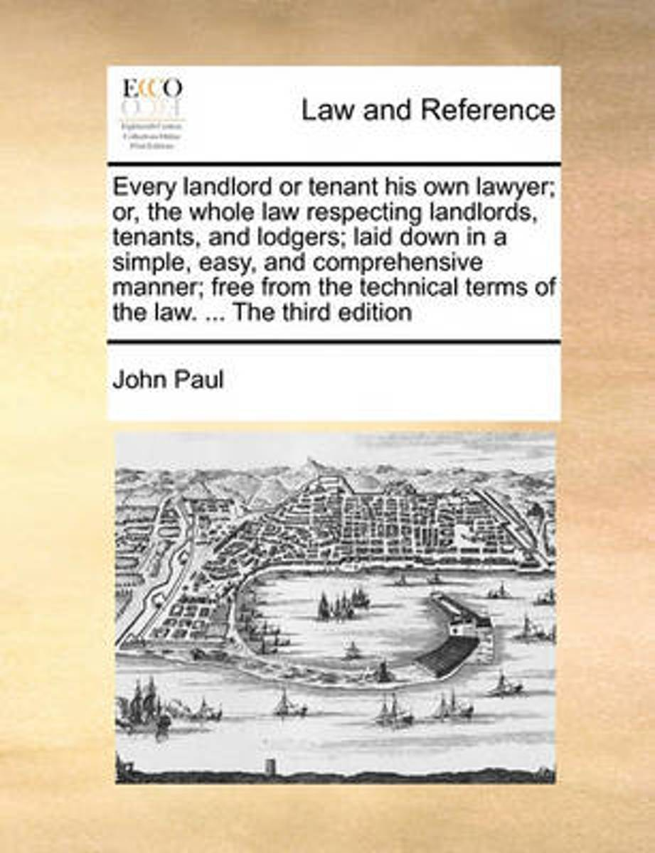 Every Landlord or Tenant His Own Lawyer; Or, the Whole Law Respecting Landlords, Tenants, and Lodgers; Laid Down in a Simple, Easy, and Comprehensive Manner; Free from the Technical Terms of