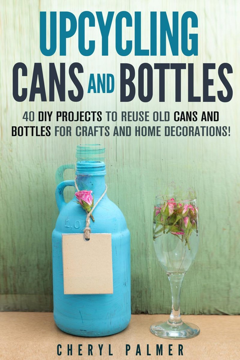 Upcycling Cans and Bottles: 40 DIY Projects to Reuse Old Cans and Bottles for Crafts and Home Decorations!