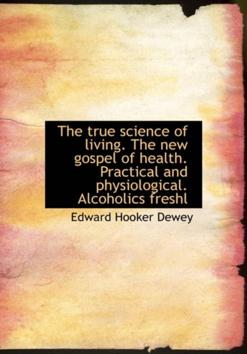 The True Science of Living. the New Gospel of Health. Practical and Physiological. Alcoholics Freshl