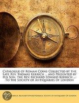 Catalogue of Roman Coins Collected by the Late Rev. Thomas Kerrich ... and Presented by His Son, the Rev. Richard Edward Kerrich ...: to the Society O