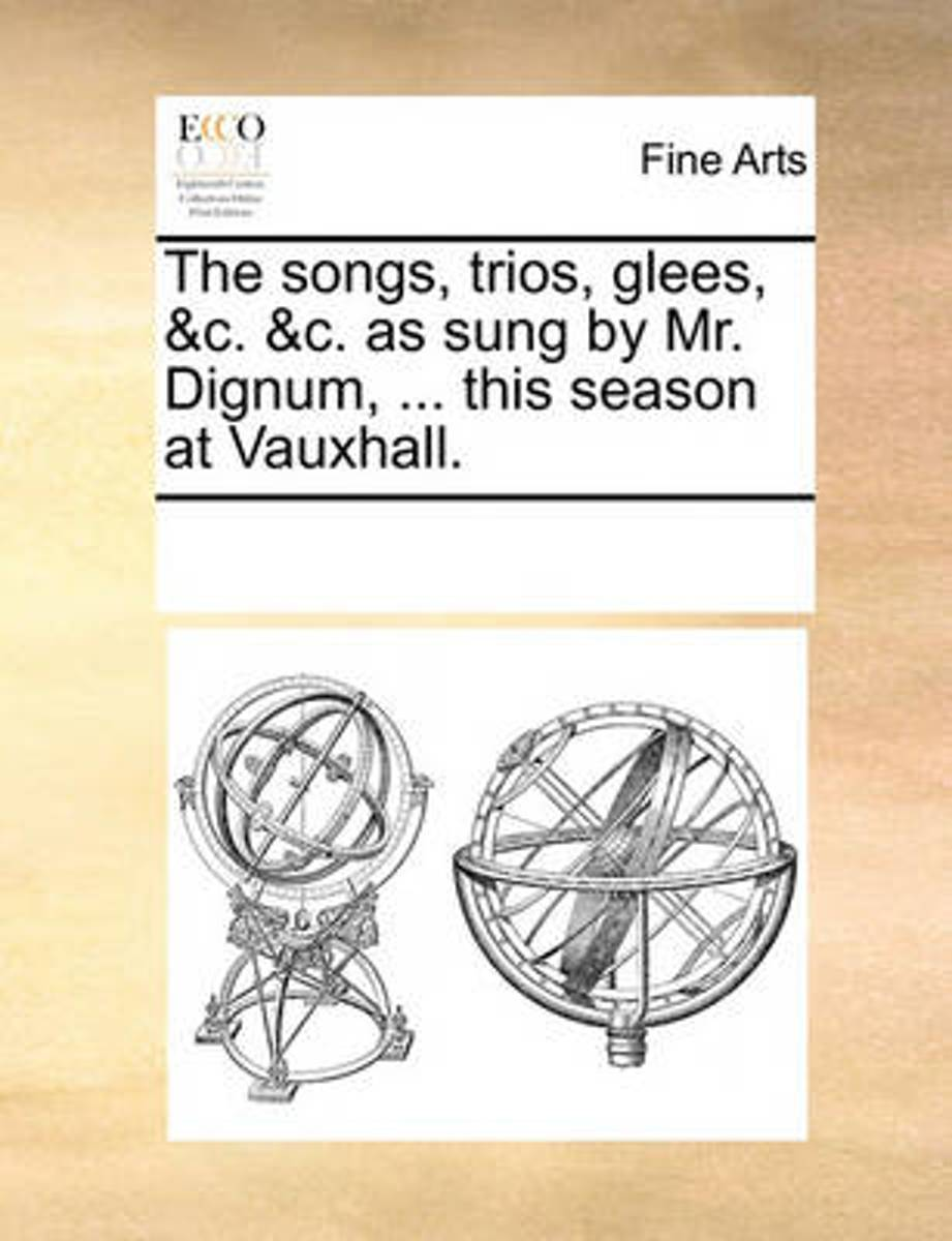 The Songs, Trios, Glees, &C. &C. as Sung by Mr. Dignum, ... This Season at Vauxhall.