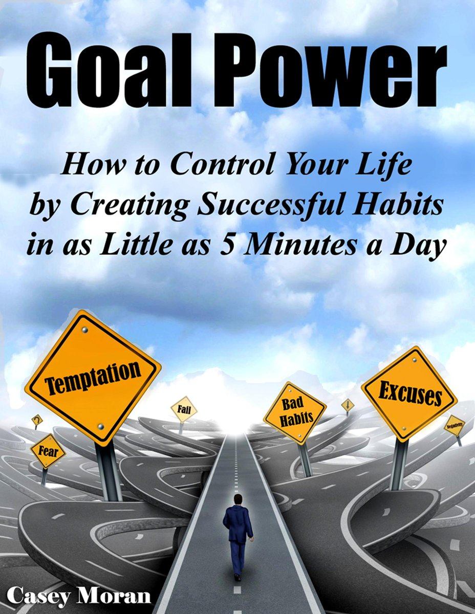 Goal Power: How to Control Your Future by Creating Successful Habits in as Little as 5 Minutes a Day