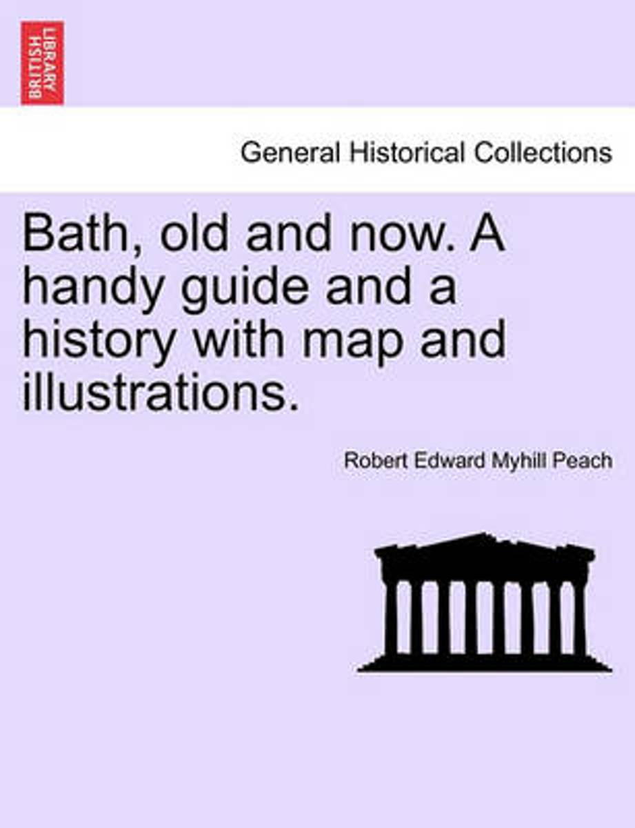 Bath, Old and Now. a Handy Guide and a History with Map and Illustrations.