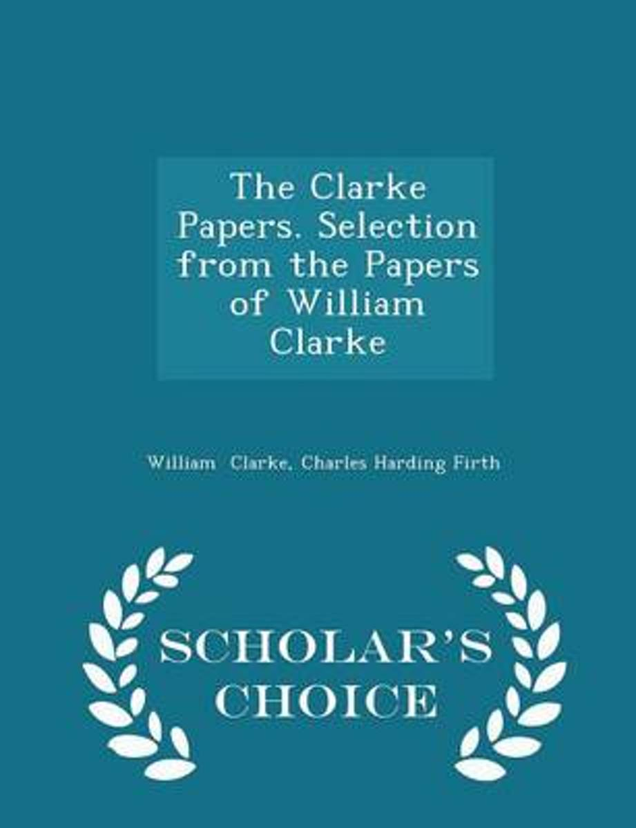 The Clarke Papers. Selection from the Papers of William Clarke - Scholar's Choice Edition