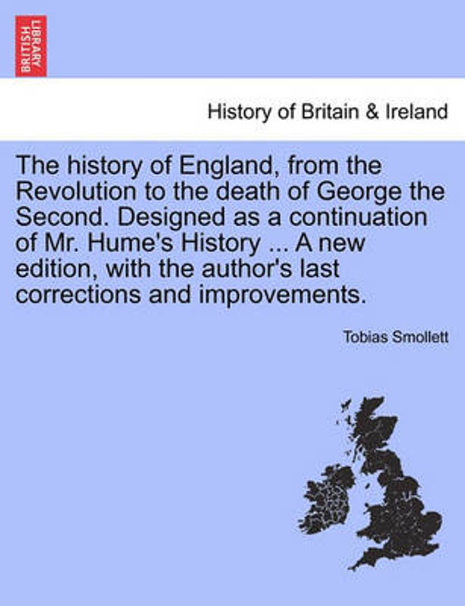 The History of England, from the Revolution to the Death of George the Second. Designed as a Continuation of Mr. Hume's History ... a New Edition, with the Author's Last Corrections and Impro