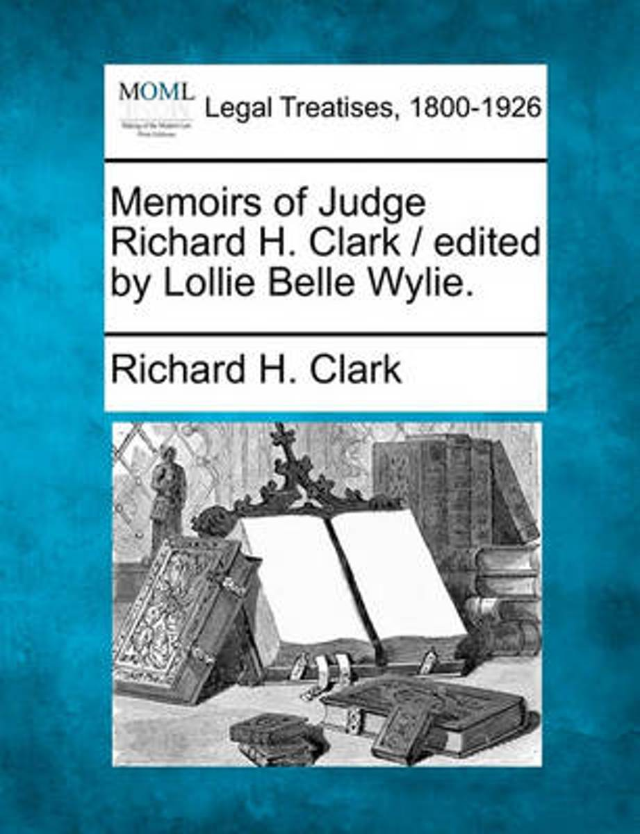Memoirs of Judge Richard H. Clark / Edited by Lollie Belle Wylie.